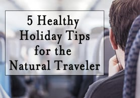 Healthy Holidays – 5 Tips for the Natural Traveler